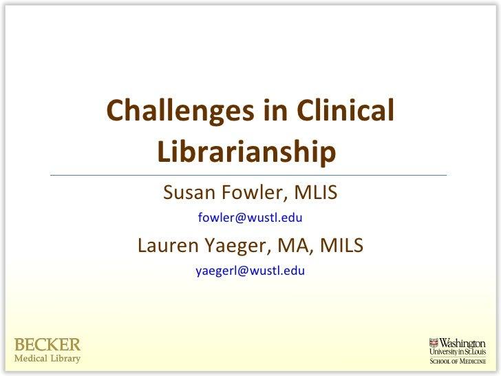 Challenges in Clinical Librarianship  <ul><li>Susan Fowler, MLIS </li></ul><ul><li>[email_address] </li></ul><ul><li>Laure...