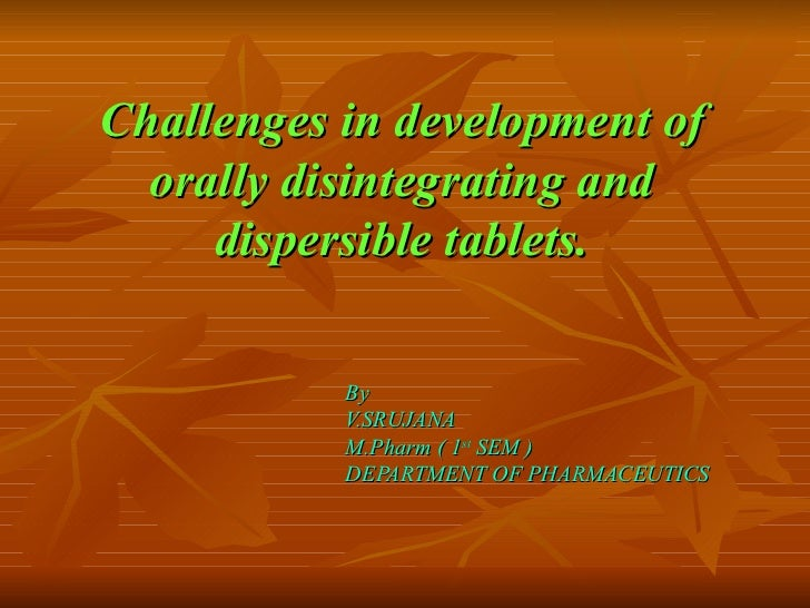 Challenges in development of orally disintegrating and dispersible tablets. By V.SRUJANA M.Pharm ( 1 st  SEM ) DEPARTMENT ...