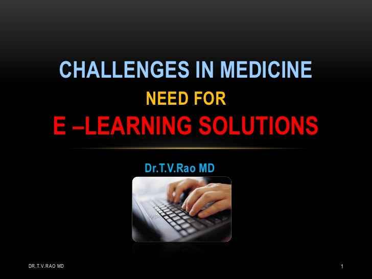 CHALLENGES IN MEDICINE                  NEED FOR        E –LEARNING SOLUTIONS                  Dr.T.V.Rao MDDR.T.V.RAO MD ...
