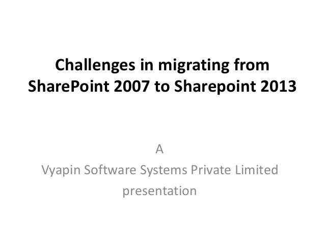 Challenges in migrating from SharePoint 2007 to Sharepoint 2013 A Vyapin Software Systems Private Limited presentation