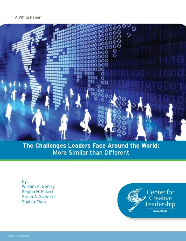 A White Paper  The Challenges Leaders Face Around the World: More Similar than Different  By: William A. Gentry Regina H. ...