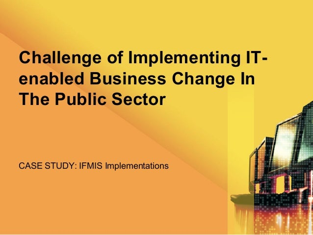 Challenge of Implementing IT-enabled Business Change InThe Public SectorCASE STUDY: IFMIS Implementations