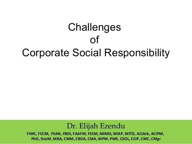 Challenges of Corporate Social Responsibility Dr. Elijah Ezendu FIMC, FCCM, FIIAN, FBDI, FAAFM, FSSM, MIMIS, MIAP, MITD, A...