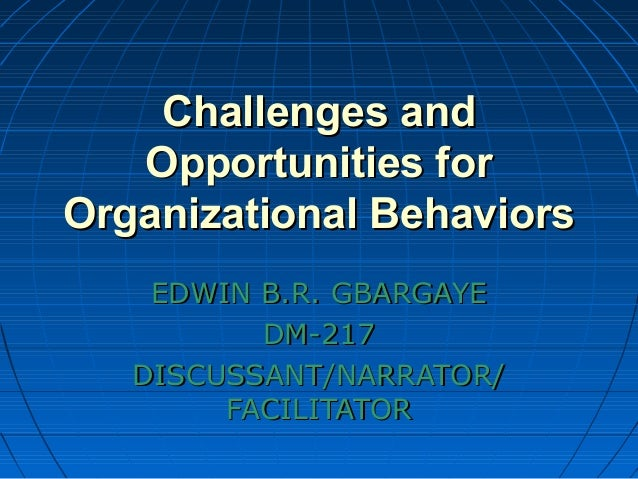what are the challenges and opportunities for organizational behavior Challenges and opportunities of organizational behavior 1 challenges and opportunities of organizational behavior the following are some of the significant problems: improving people skills improving quality and productivity managing workforce diversity responding to globalization empowering people coping with temporariness stimulating innovation and change emergence of the e-organization .