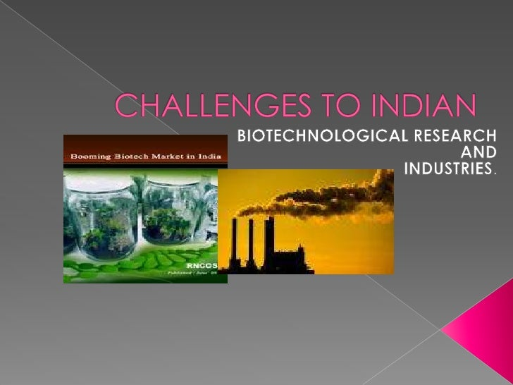 CHALLENGES TO INDIAN<br />BIOTECHNOLOGICAL RESEARCH <br />AND<br />INDUSTRIES.<br />