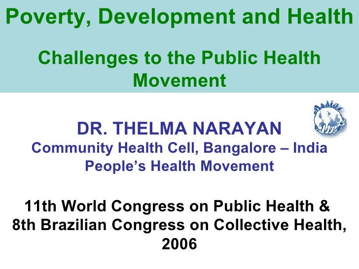 Poverty, Development and Health Challenges to the Public Health Movement DR. THELMA NARAYAN Community Health Cell, Bangalo...