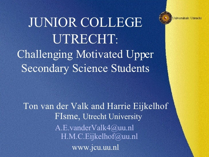 JUNIOR COLLEGE UTRECHT : Challenging Motivated Upper Secondary Science Students <ul><li>Ton van der Valk and Harrie Eijkel...