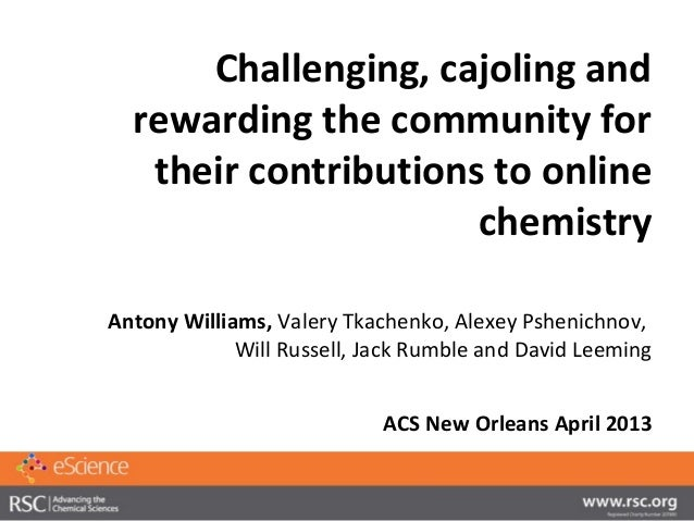 Challenging, cajoling andrewarding the community fortheir contributions to onlinechemistryAntony Williams, Valery Tkachenk...