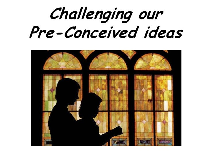 Challenging our Pre-Conceived ideas<br />