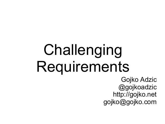 Challenging Requirements Gojko Adzic @gojkoadzic http://gojko.net gojko@gojko.com