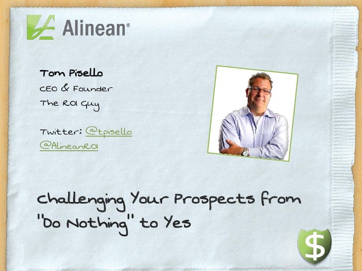 "Tom PiselloCEO & FounderThe ROI GuyTwitter: @tpisello@AlineanROIChallenging Your Prospects from""Do Nothing"" to Yes"