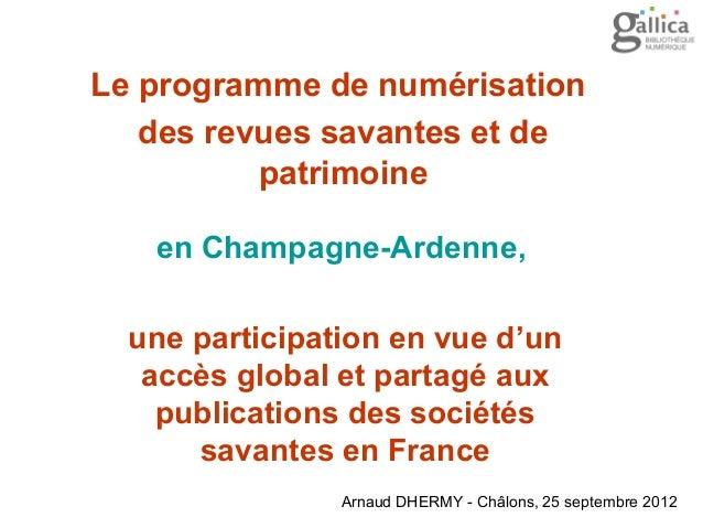 Arnaud DHERMY - Châlons, 25 septembre 2012 Le programme de numérisation des revues savantes et de patrimoine en Champagne-...