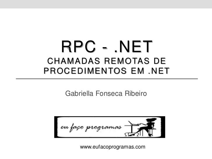 RPC - .NET C H A M A D A S R E M O TA S D EP R O C E D I M E N TO S E M . N E T      Gabriella Fonseca Ribeiro          ww...