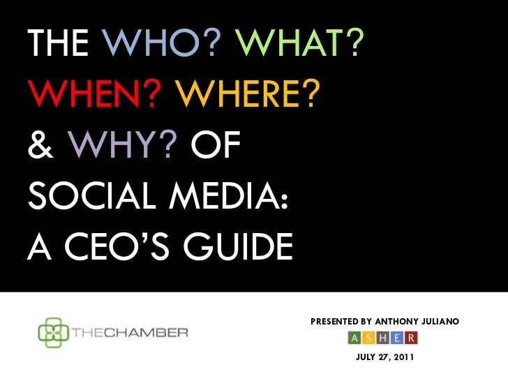 THE WHO? WHAT?WHEN? WHERE?& WHY? OFSOCIAL MEDIA:A CEO'S GUIDE           PRESENTED BY ANTHONY JULIANO                   JUL...