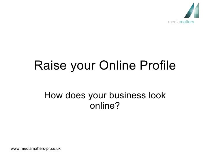 Raise your Online Profile How does your business look online?