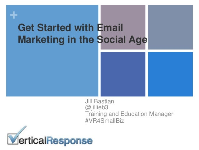 + Get Started with Email Marketing in the Social Age Jill Bastian @jillieb3 Training and Education Manager #VR4SmallBiz