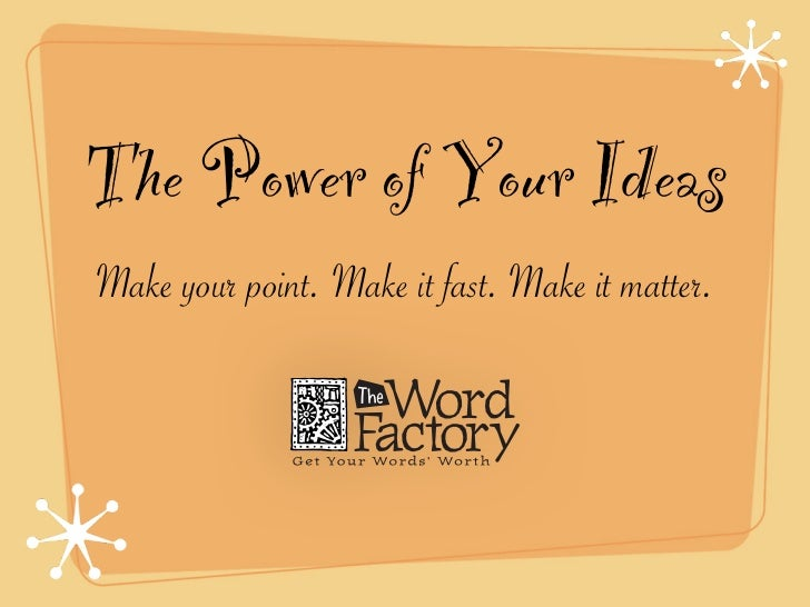 The Power of Your IdeasMake your point. Make it fast. Make it matter.
