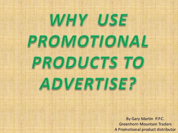 WHY  USE PROMOTIONAL PRODUCTS TO ADVERTISE?<br />By Gary Martin  P.P.C.<br />Greenhorn Mountain Traders<br />A Promotional...