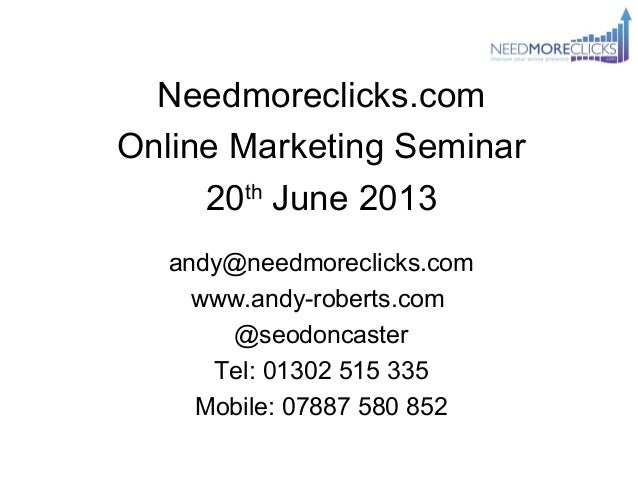 Needmoreclicks.comOnline Marketing Seminar20thJune 2013andy@needmoreclicks.comwww.andy-roberts.com@seodoncasterTel: 01302 ...