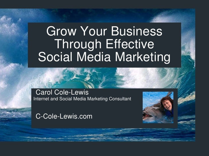 Grow Your Business Through Effective Social Media Marketing Carol Cole-Lewis Internet and Social Media Marketing Consultan...