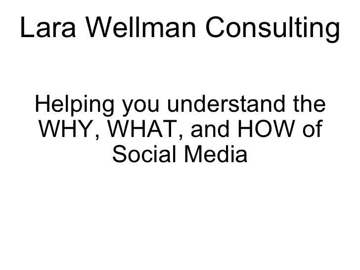 Lara Wellman Consulting <ul><li> </li></ul><ul><li>Helping you understand the WHY, WHAT, and HOW of Social Media </li></ul>
