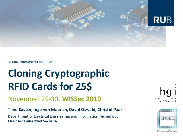 Cloning CryptographicRFID Cards for 25$November 29-30, WISSec 2010Timo Kasper, Ingo von Maurich, David Oswald, Christof Pa...