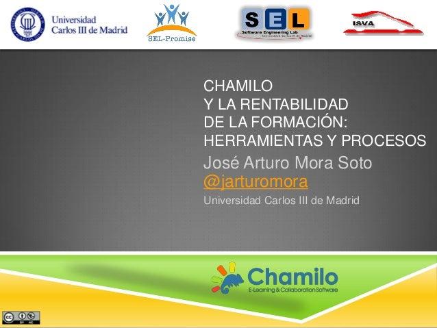 CHAMILO Y LA RENTABILIDAD DE LA FORMACIÓN: HERRAMIENTAS Y PROCESOS  José Arturo Mora Soto @jarturomora Universidad Carlos ...