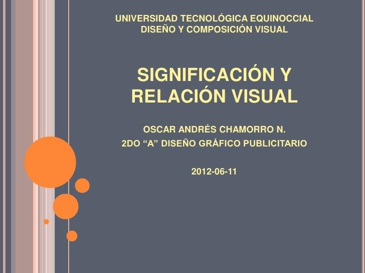 UNIVERSIDAD TECNOLÓGICA EQUINOCCIAL     DISEÑO Y COMPOSICIÓN VISUAL  SIGNIFICACIÓN Y  RELACIÓN VISUAL     OSCAR ANDRÉS CHA...