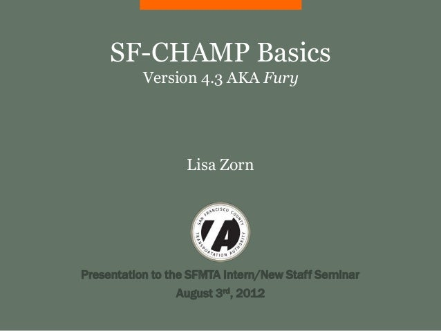 SF-CHAMP Basics           Version 4.3 AKA Fury                   Lisa ZornPresentation to the SFMTA Intern/New Staff Semin...
