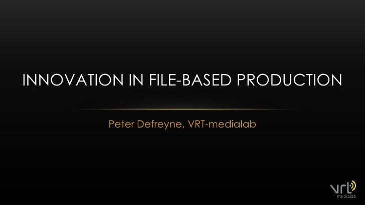 Peter Defreyne, VRT-medialab<br />Innovation in file-basedproduction<br />