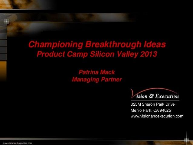 Championing Breakthrough Ideas Product Camp Silicon Valley 2013 Patrina Mack Managing Partner  325M Sharon Park Drive Menl...