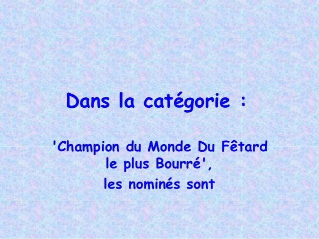 Dans la catégorie :Champion du Monde Du Fêtard        le plus Bourré,       les nominés sont
