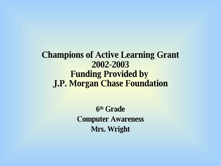 Champions of Active Learning Grant 2002-2003 Funding Provided by  J.P. Morgan Chase Foundation 6 th  Grade Computer Awaren...