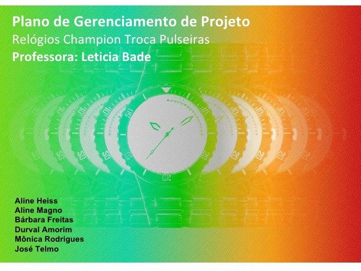 Plano de Gerenciamento de Projeto Relógios Champion Troca Pulseiras Professora: Leticia Bade Aline Heiss Aline Magno Bárba...