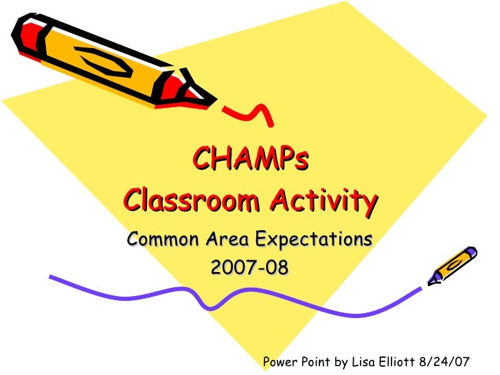 CHAMPs Classroom Activity Common Area Expectations 2007-08 Power Point by Lisa Elliott 8/24/07