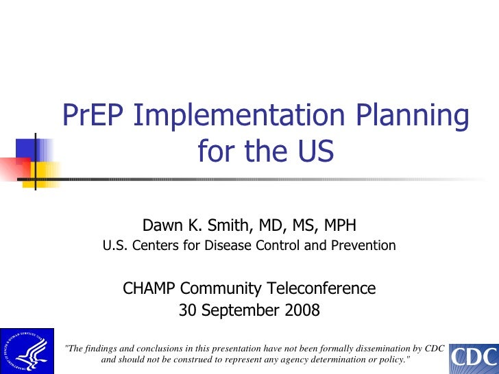 PrEP Implementation Planning for the US Dawn K. Smith, MD, MS, MPH U.S. Centers for Disease Control and Prevention CHAMP C...