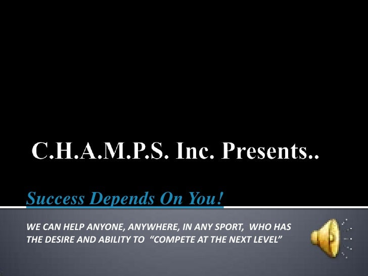 C.H.A.M.P.S. Inc. Presents..<br />Success Depends On You!<br />WE CAN HELP ANYONE, ANYWHERE, IN ANY SPORT, WHO HASTHE DES...