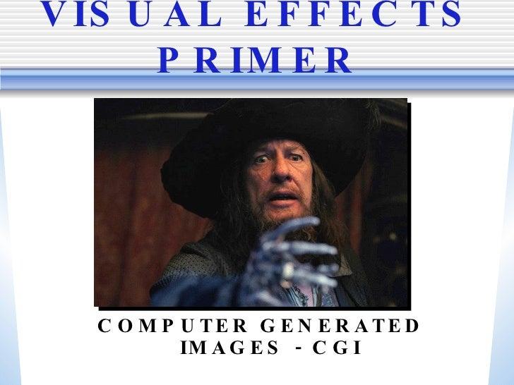 VISUAL EFFECTS PRIMER <ul><li>COMPUTER GENERATED IMAGES - CGI </li></ul>