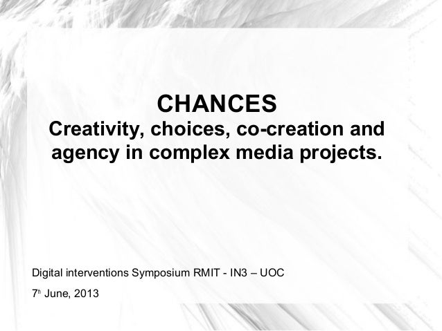 CHANCESCreativity, choices, co-creation andagency in complex media projects.Digital interventions Symposium RMIT - IN3 – U...