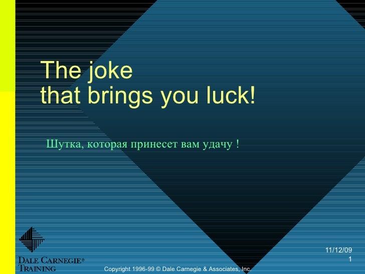 The joke  that brings you luck!  Copyright 1996-99 © Dale Carnegie & Associates, Inc. Шутка, которая принесет вам удачу !