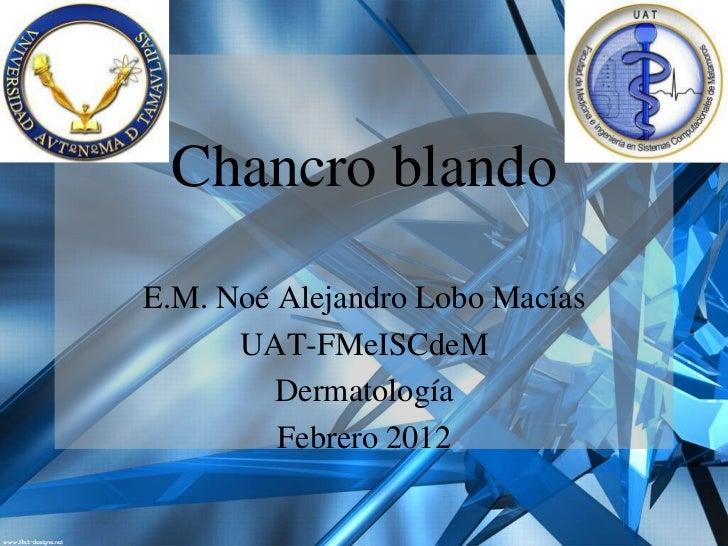 Chancro blandoE.M. Noé Alejandro Lobo Macías      UAT-FMeISCdeM         Dermatología         Febrero 2012