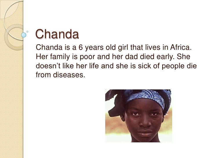 Chanda<br />Chanda is a 6 years old girl that lives in Africa. Her family is poor and her dad died early. She doesn't like...