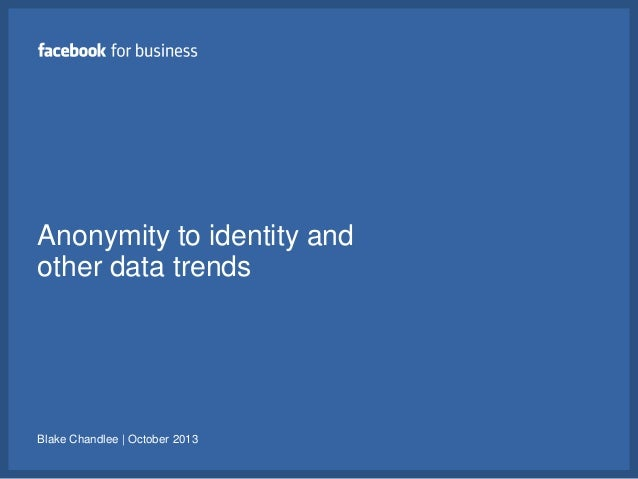 Anonymity to identity and other data trends  Blake Chandlee | October 2013