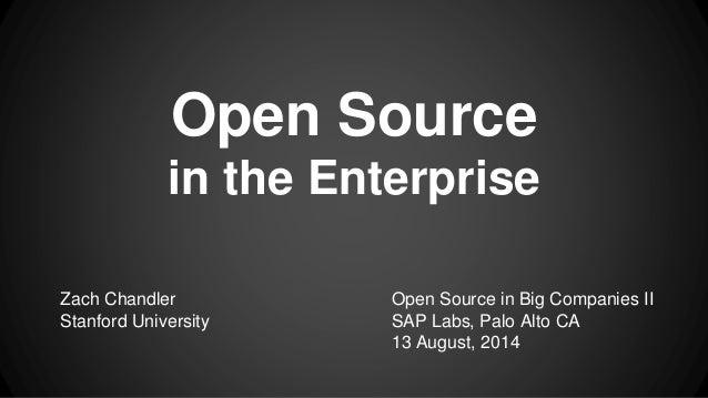 Open Source in the Enterprise Zach Chandler Stanford University Open Source in Big Companies II SAP Labs, Palo Alto CA 13 ...