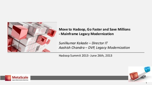 1 Hadoop Summit 2013- June 26th, 2013 Move to Hadoop, Go Faster and Save Millions - Mainframe Legacy Modernization Sunilku...