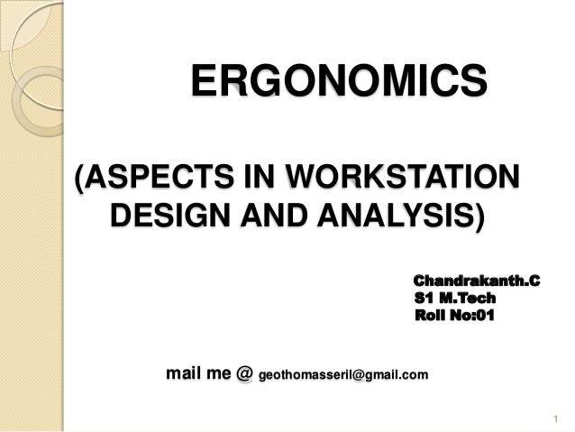 ERGONOMICS (ASPECTS IN WORKSTATION DESIGN AND ANALYSIS) Chandrakanth.C S1 M.Tech Roll No:01 mail me @ geothomasseril@gmail...
