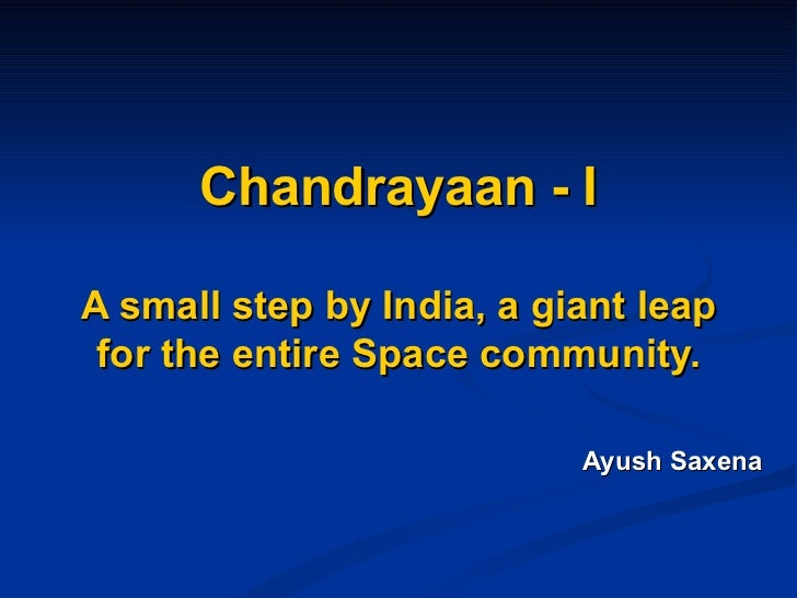 Chandrayaan - I A small step by India, a giant leap for the entire Space community. Ayush Saxena