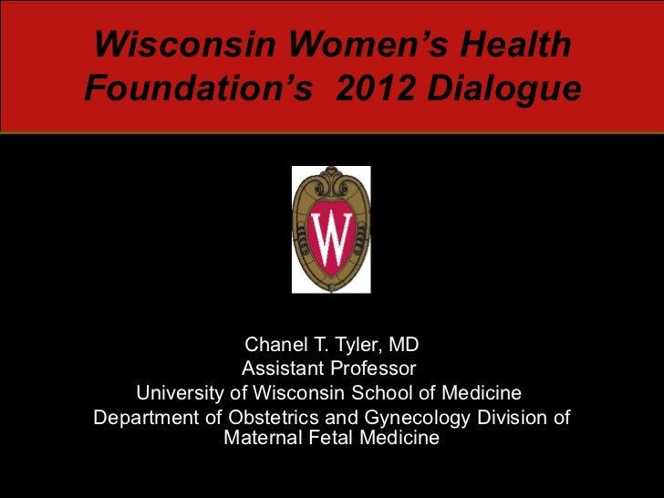 Wisconsin Women's HealthFoundation's 2012 Dialogue               Chanel T. Tyler, MD               Assistant Professor   U...