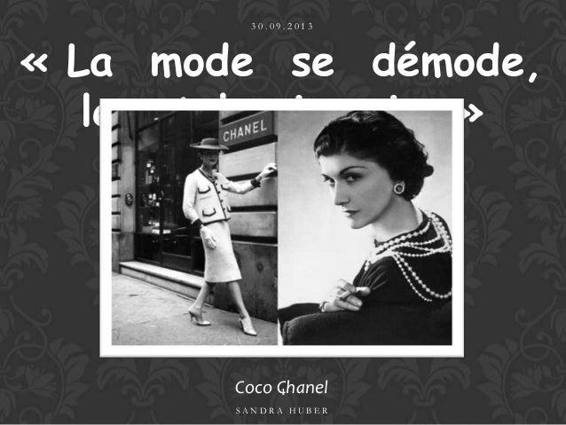 « La mode se démode, le style jamais. » Coco Chanel 3 0 . 0 9 . 2 0 1 3 S A N D R A H U B E R 1