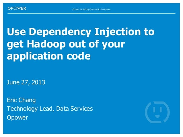 Opower @ Hadoop Summit North America Use Dependency Injection to get Hadoop out of your application code June 27, 2013 Eri...